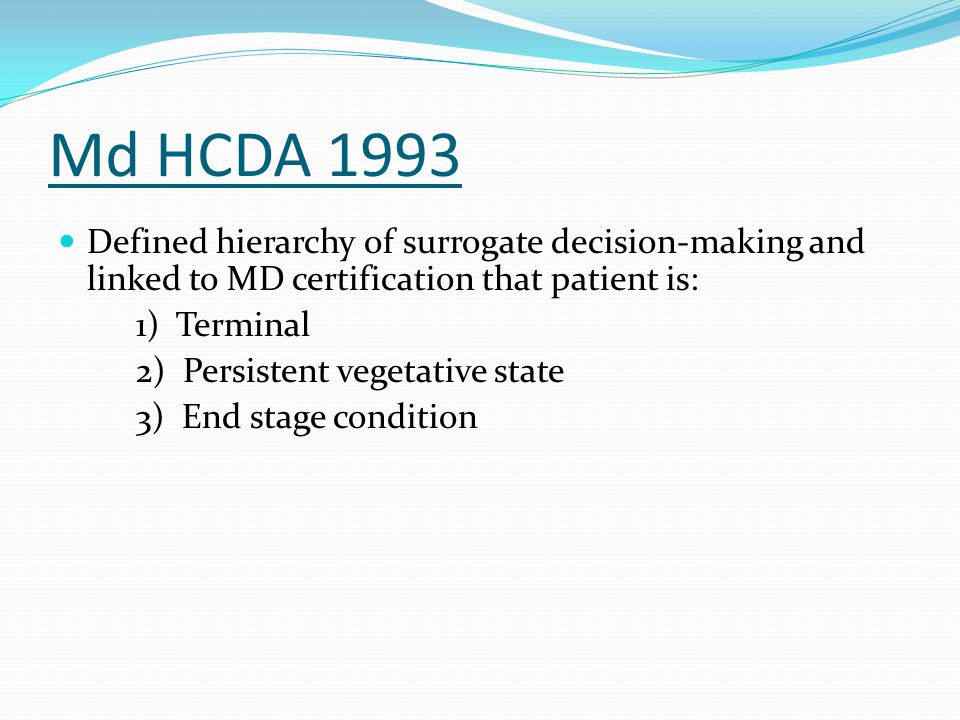 Md HCDA 1993 Defined hierarchy of surrogate decision-making and linked to MD certification that patient is: