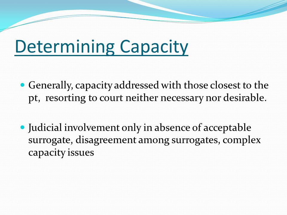 Determining Capacity Generally, capacity addressed with those closest to the pt, resorting to court neither necessary nor desirable.