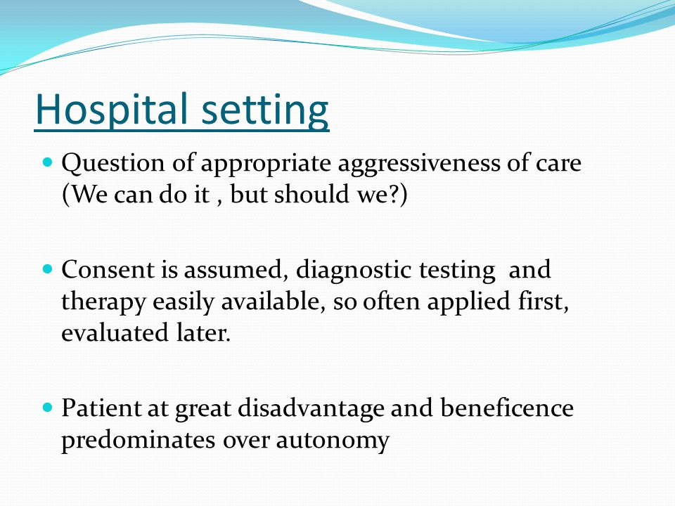 Hospital setting Question of appropriate aggressiveness of care (We can do it , but should we )