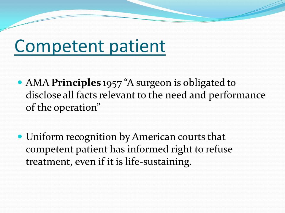 Competent patient AMA Principles 1957 A surgeon is obligated to disclose all facts relevant to the need and performance of the operation