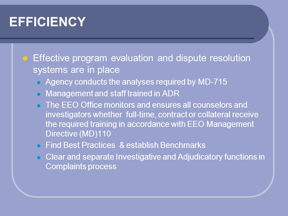 EFFICIENCY Effective program evaluation and dispute resolution systems are in place. Agency conducts the analyses required by MD-715.