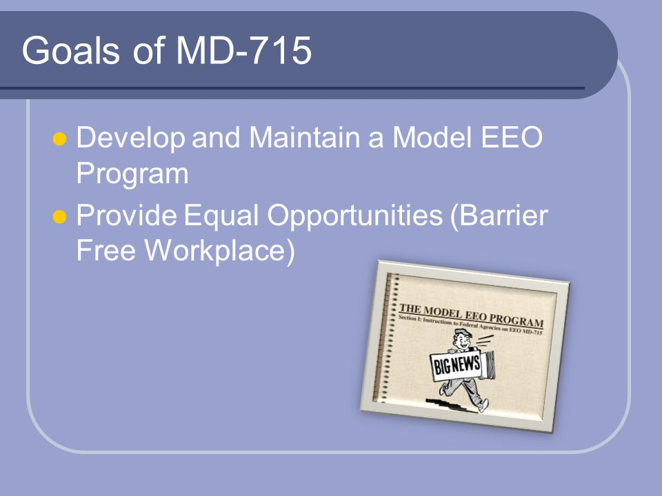 Goals of MD-715 Develop and Maintain a Model EEO Program