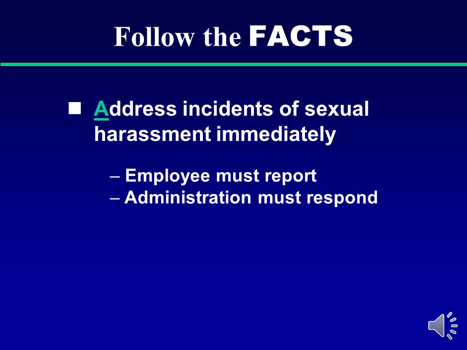 Follow the FACTS Address incidents of sexual harassment immediately