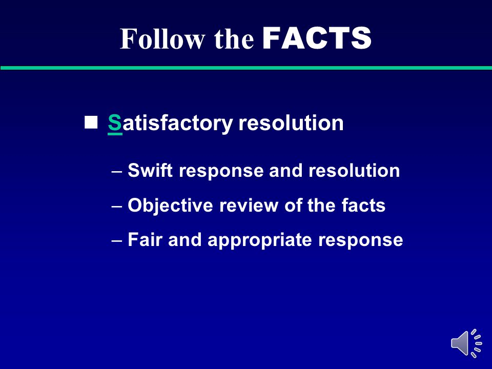 Follow the FACTS Satisfactory resolution Swift response and resolution