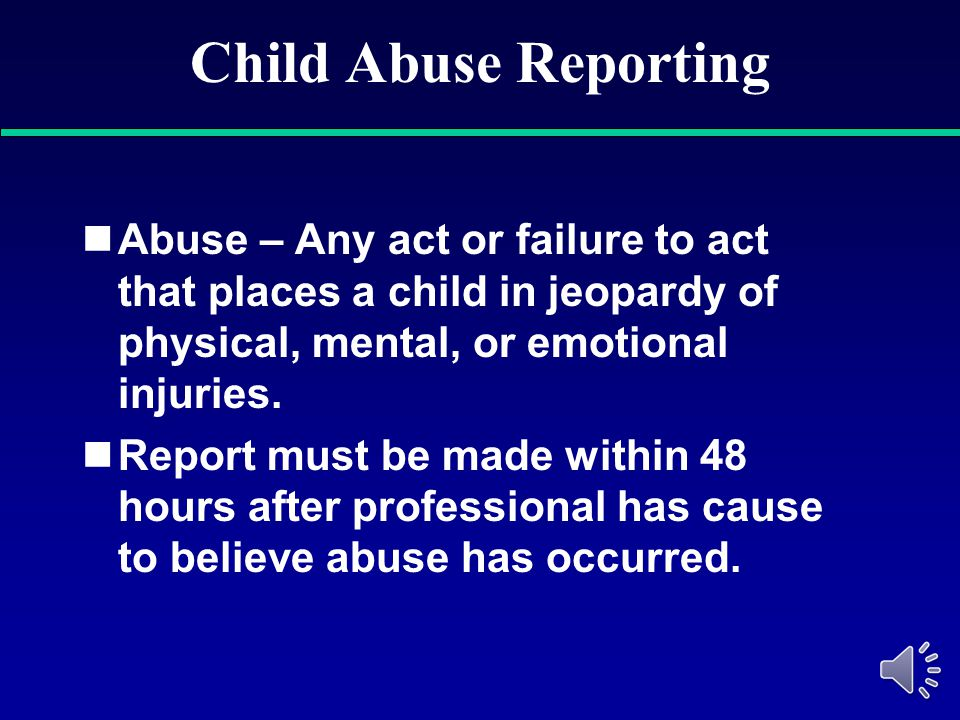 Child Abuse Reporting Abuse – Any act or failure to act that places a child in jeopardy of physical, mental, or emotional injuries.