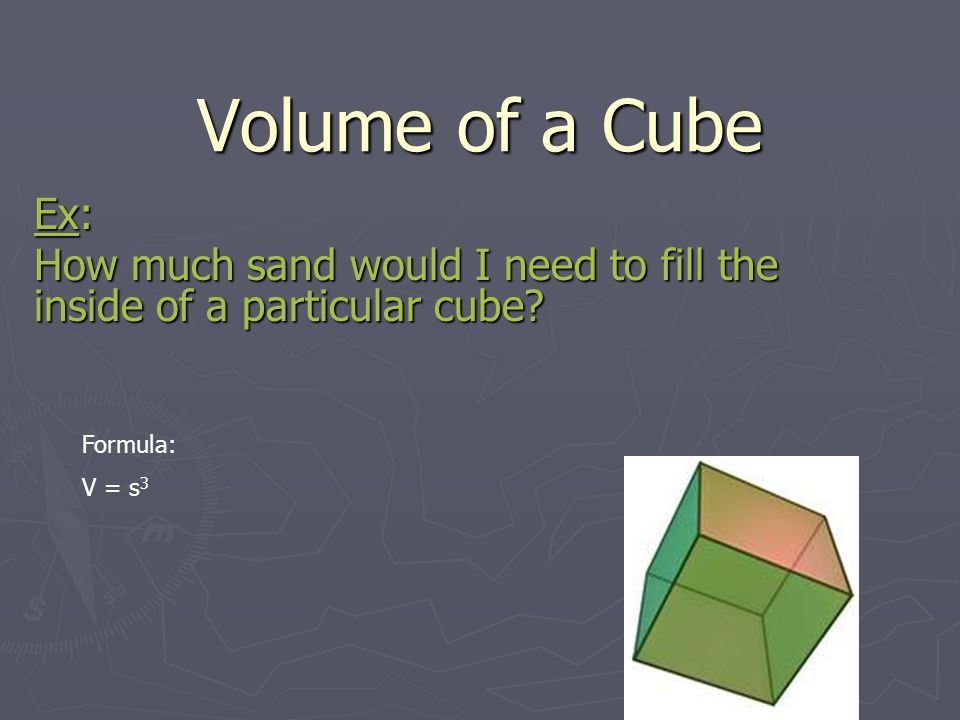 Volume of a Cube Ex: How much sand would I need to fill the inside of a particular cube Formula: