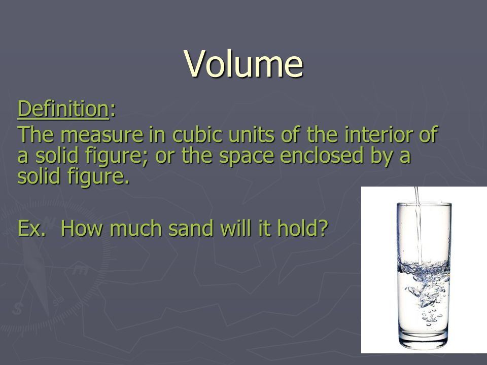 Volume Definition: The measure in cubic units of the interior of a solid figure; or the space enclosed by a solid figure.