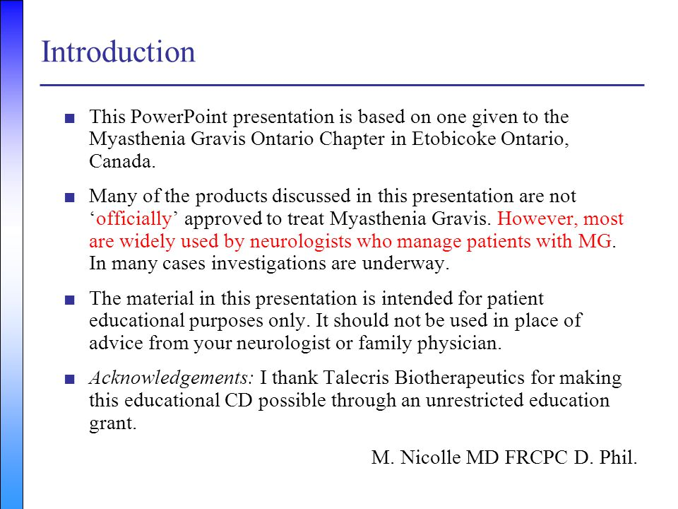 Introduction This PowerPoint presentation is based on one given to the Myasthenia Gravis Ontario Chapter in Etobicoke Ontario, Canada.