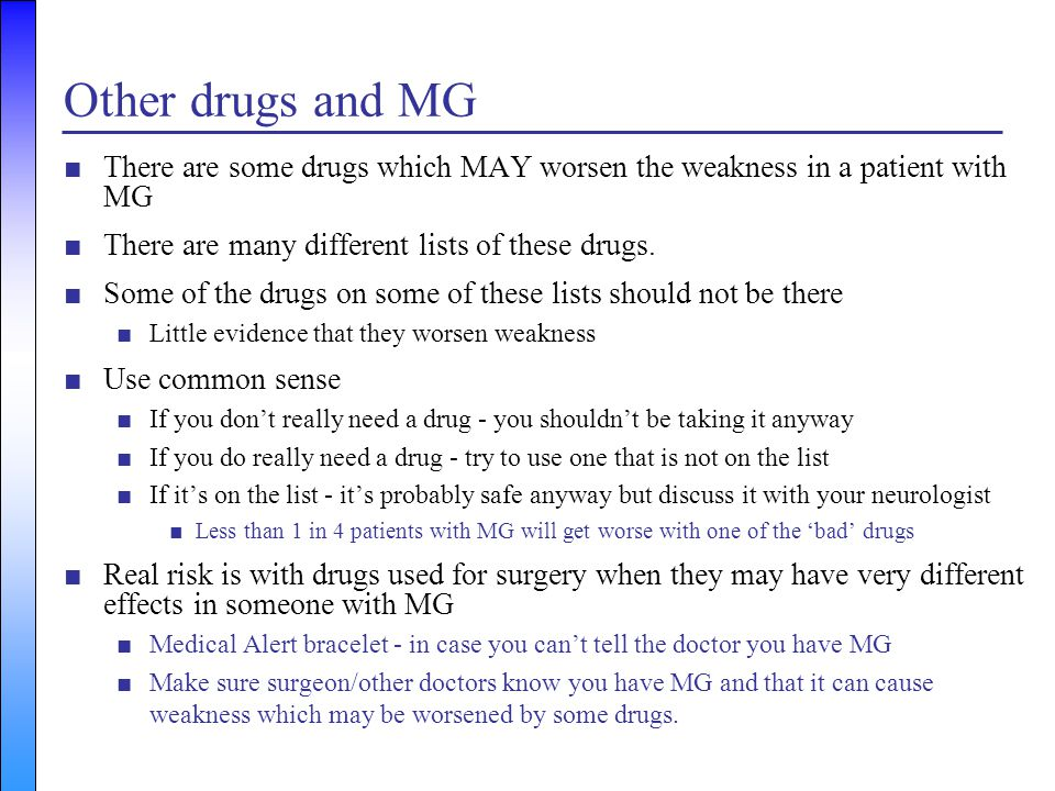 Other drugs and MG There are some drugs which MAY worsen the weakness in a patient with MG. There are many different lists of these drugs.