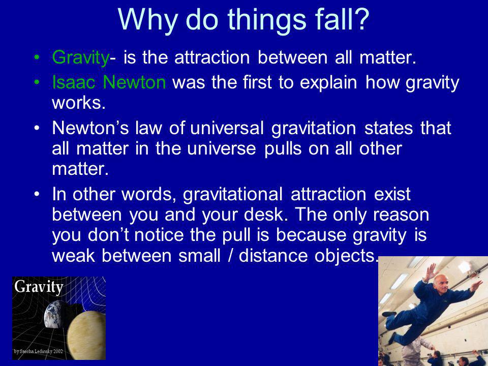 Why do things fall Gravity- is the attraction between all matter.