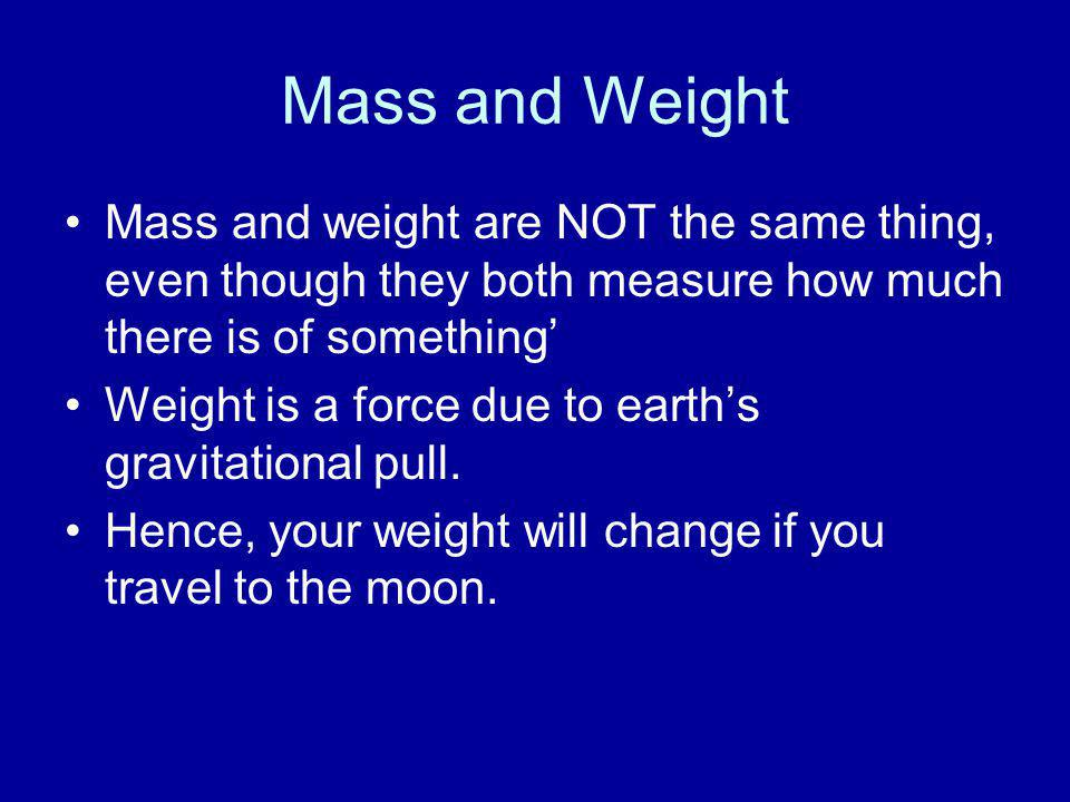Mass and Weight Mass and weight are NOT the same thing, even though they both measure how much there is of something'