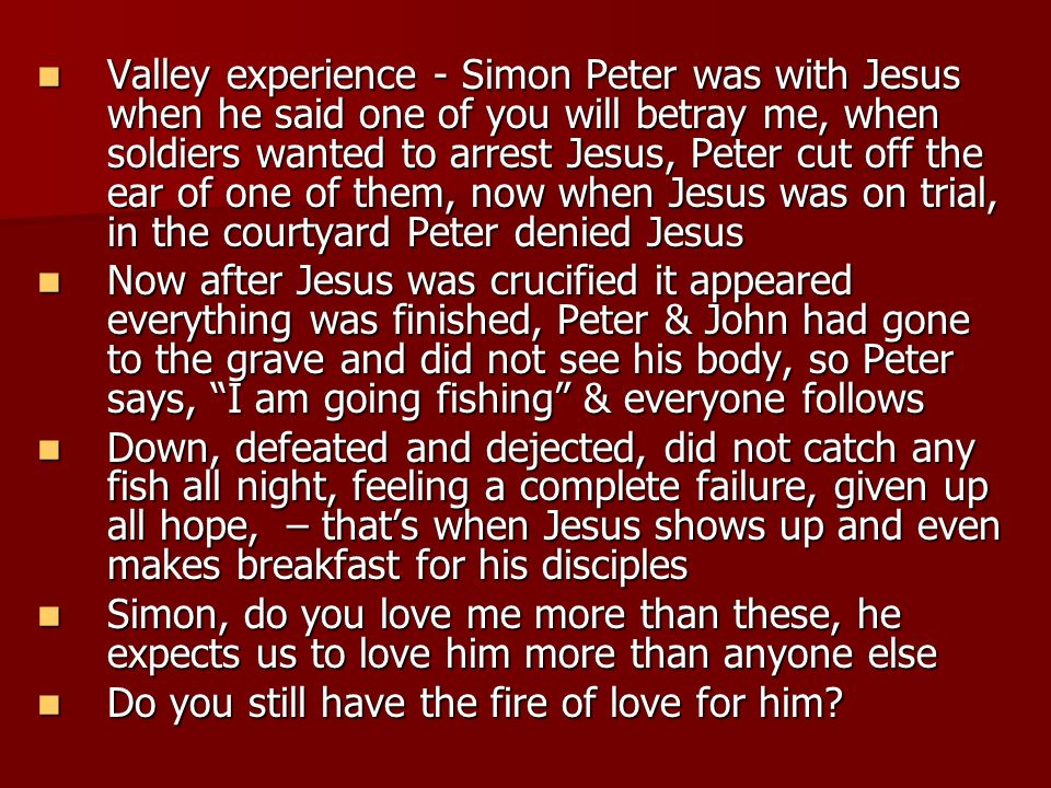Valley experience - Simon Peter was with Jesus when he said one of you will betray me, when soldiers wanted to arrest Jesus, Peter cut off the ear of one of them, now when Jesus was on trial, in the courtyard Peter denied Jesus