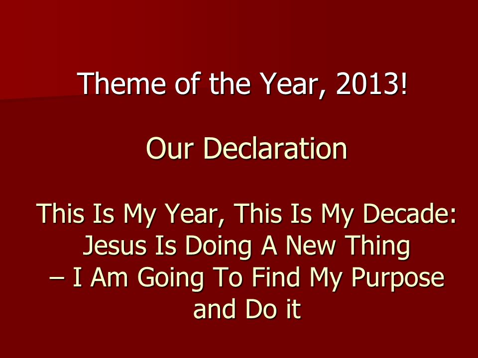 Theme of the Year, 2013!Our Declaration This Is My Year, This Is My Decade: Jesus Is Doing A New Thing – I Am Going To Find My Purpose and Do it.