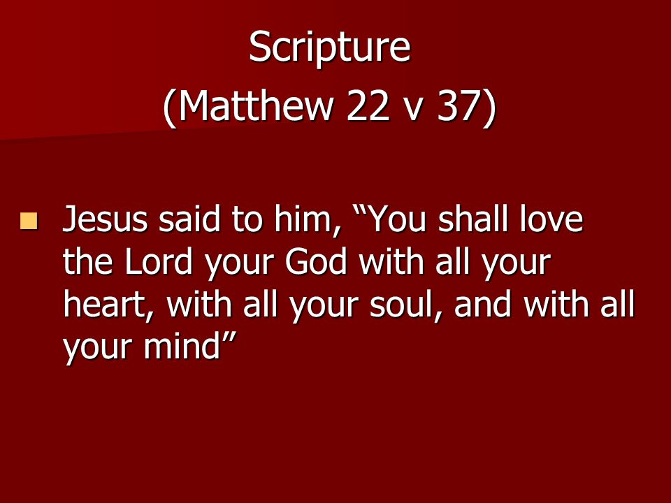 Scripture (Matthew 22 v 37) Jesus said to him, You shall love the Lord your God with all your heart, with all your soul, and with all your mind
