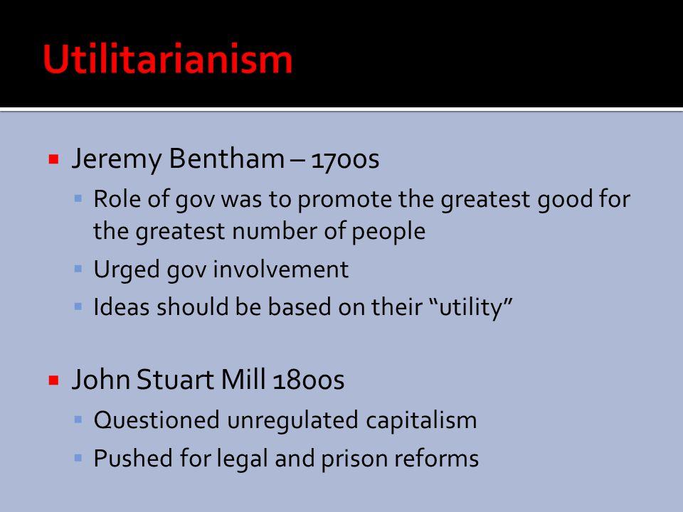 Utilitarianism Jeremy Bentham – 1700s John Stuart Mill 1800s