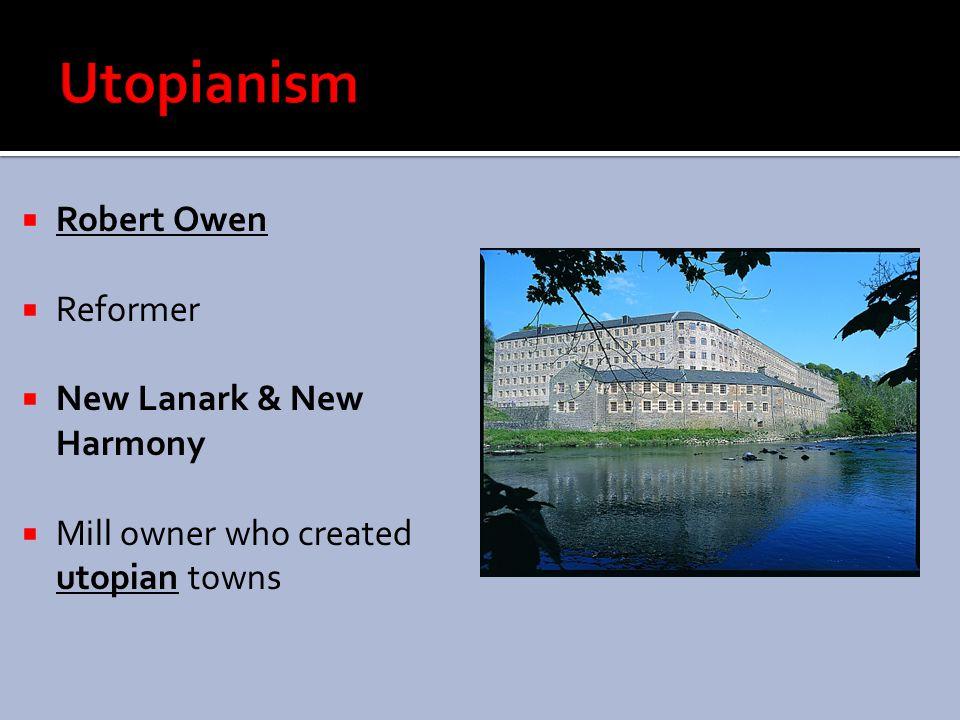 Utopianism Robert Owen Reformer New Lanark & New Harmony