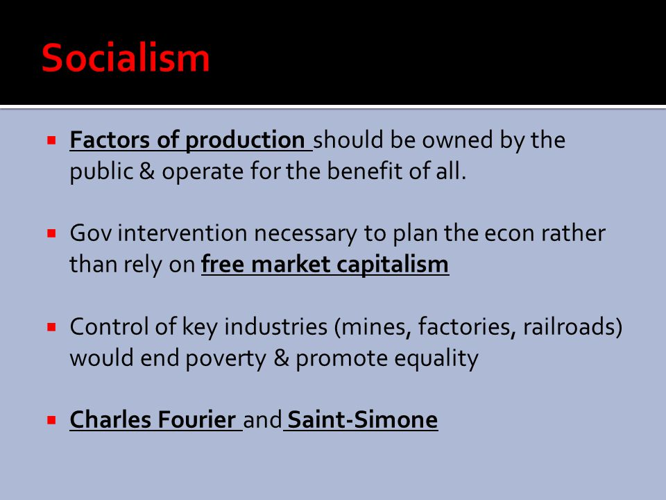 Socialism Factors of production should be owned by the public & operate for the benefit of all.