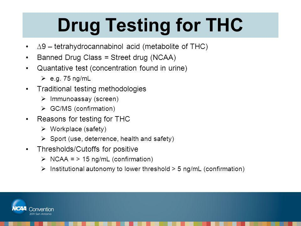 Drug Testing for THC ∆9 – tetrahydrocannabinol acid (metabolite of THC) Banned Drug Class = Street drug (NCAA)