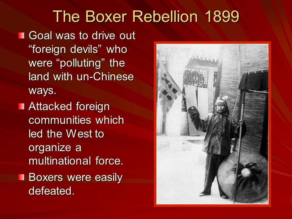 The Boxer Rebellion 1899 Goal was to drive out foreign devils who were polluting the land with un-Chinese ways.