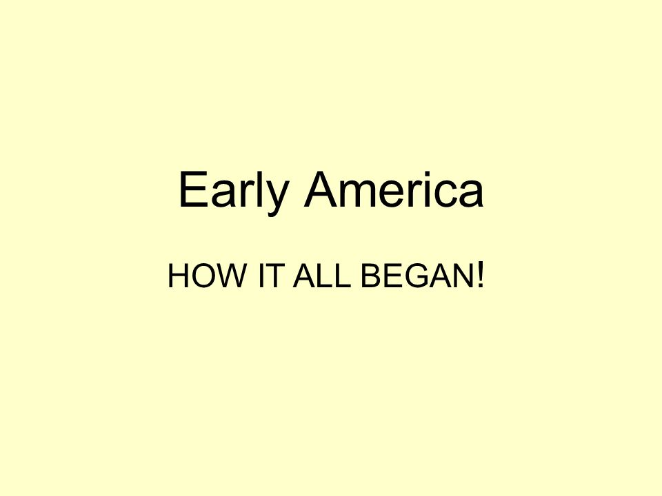Early America HOW IT ALL BEGAN!