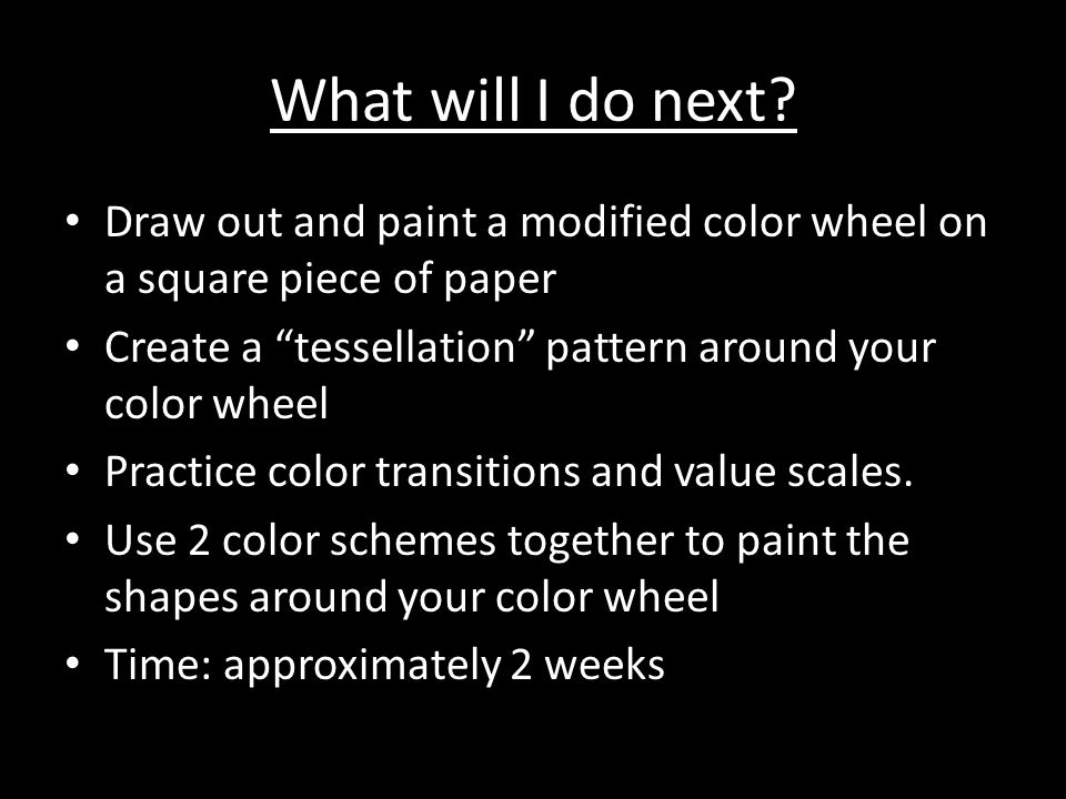 What will I do next Draw out and paint a modified color wheel on a square piece of paper. Create a tessellation pattern around your color wheel.