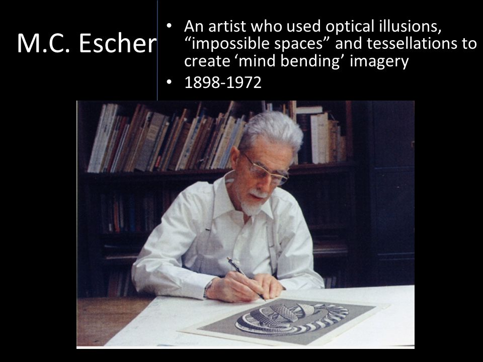 M.C. Escher An artist who used optical illusions, impossible spaces and tessellations to create 'mind bending' imagery.