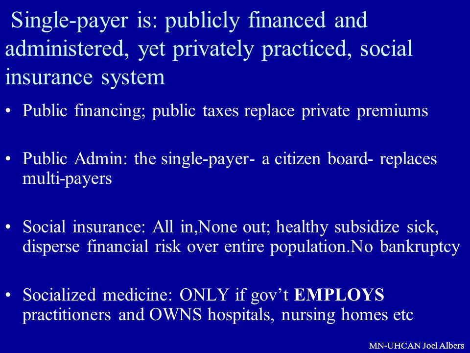 Single-payer is: publicly financed and administered, yet privately practiced, social insurance system