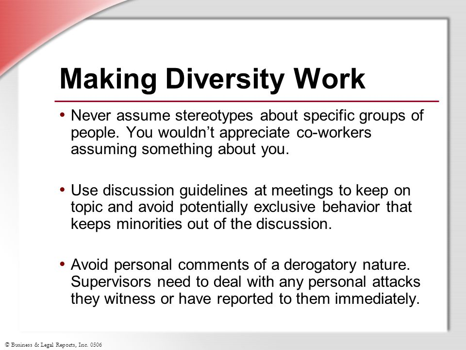 Making Diversity Work Never assume stereotypes about specific groups of people. You wouldn't appreciate co-workers assuming something about you.