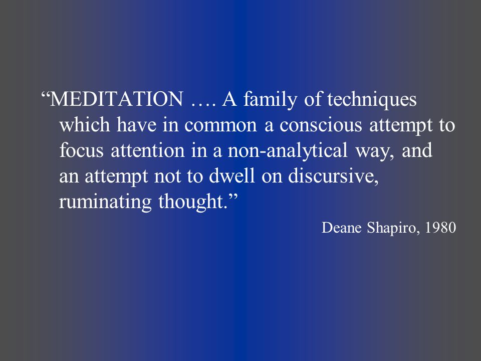 MEDITATION …. A family of techniques which have in common a conscious attempt to focus attention in a non-analytical way, and an attempt not to dwell on discursive, ruminating thought.