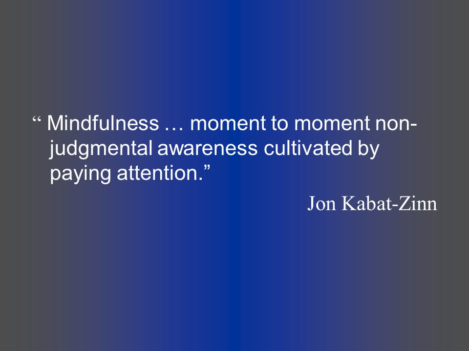 Mindfulness … moment to moment non-judgmental awareness cultivated by paying attention.
