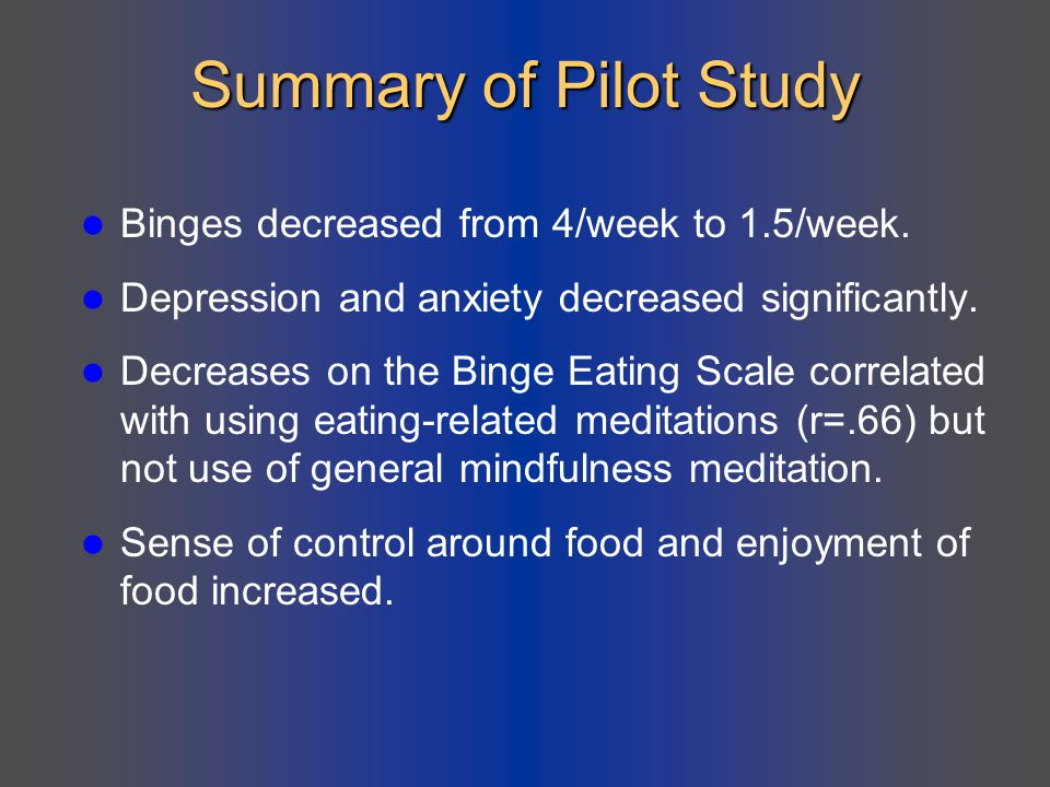 Summary of Pilot Study Binges decreased from 4/week to 1.5/week.