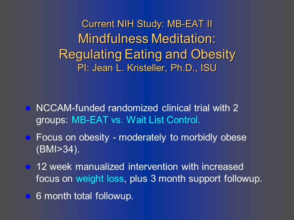 Current NIH Study: MB-EAT II Mindfulness Meditation: Regulating Eating and Obesity PI: Jean L. Kristeller, Ph.D., ISU