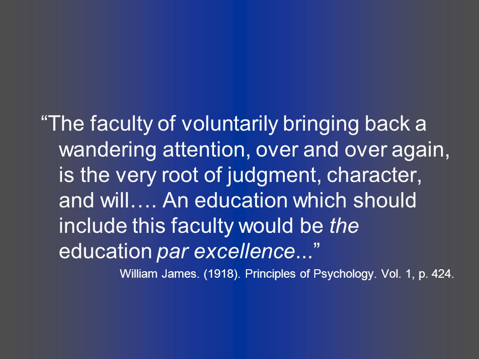The faculty of voluntarily bringing back a wandering attention, over and over again, is the very root of judgment, character, and will…. An education which should include this faculty would be the education par excellence...
