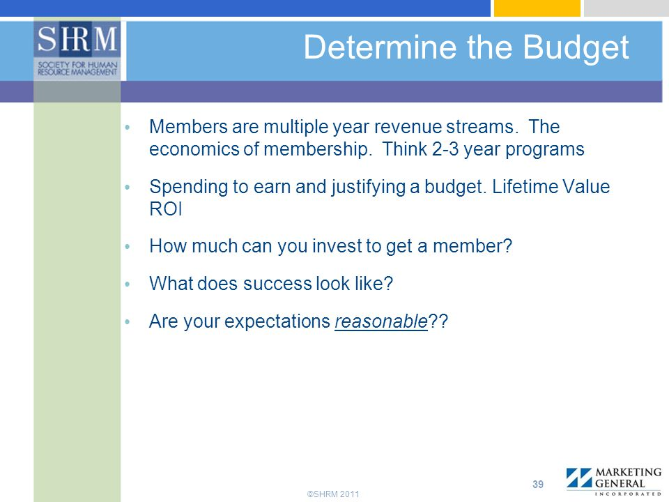 Determine the Budget Members are multiple year revenue streams. The economics of membership. Think 2-3 year programs.