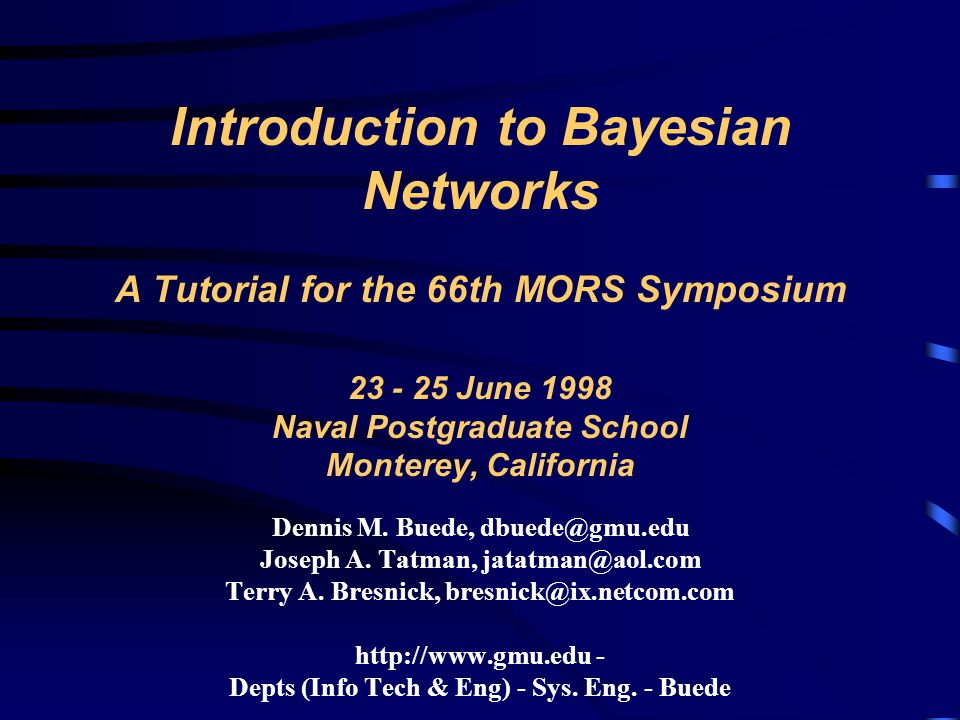 Introduction to Bayesian Networks A Tutorial for the 66th MORS Symposium 23 - 25 June 1998 Naval Postgraduate School Monterey, California