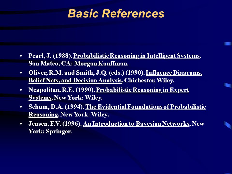 Basic References Pearl, J. (1988). Probabilistic Reasoning in Intelligent Systems. San Mateo, CA: Morgan Kauffman.