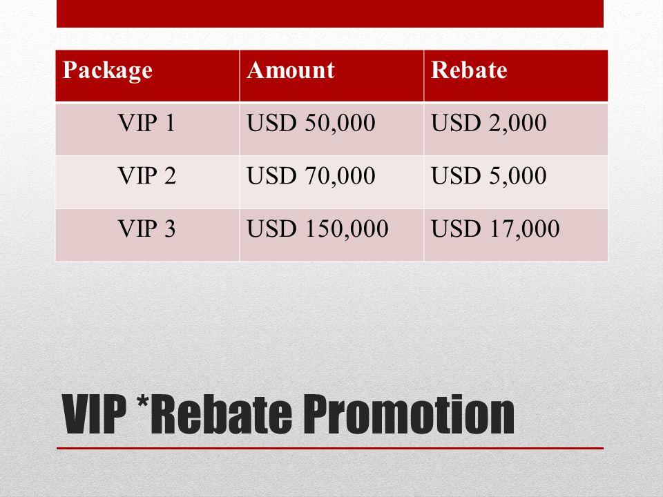 VIP *Rebate Promotion Package Amount Rebate VIP 1 USD 50,000 USD 2,000