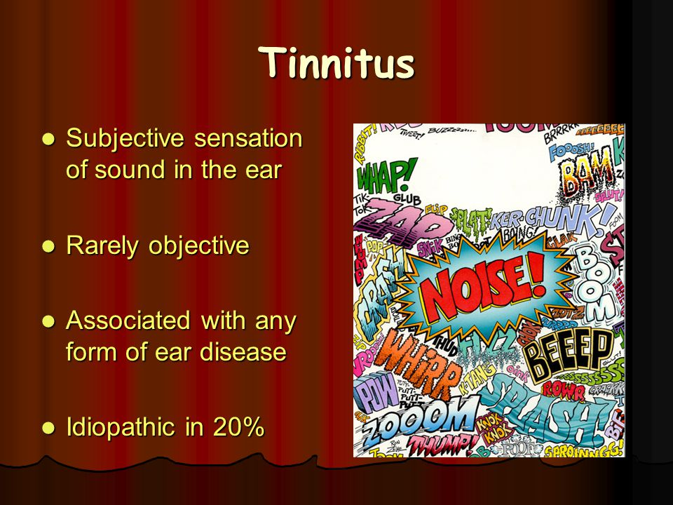 Tinnitus Subjective sensation of sound in the ear Rarely objective
