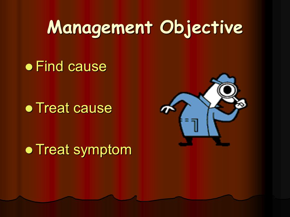 Management Objective Find cause Treat cause Treat symptom