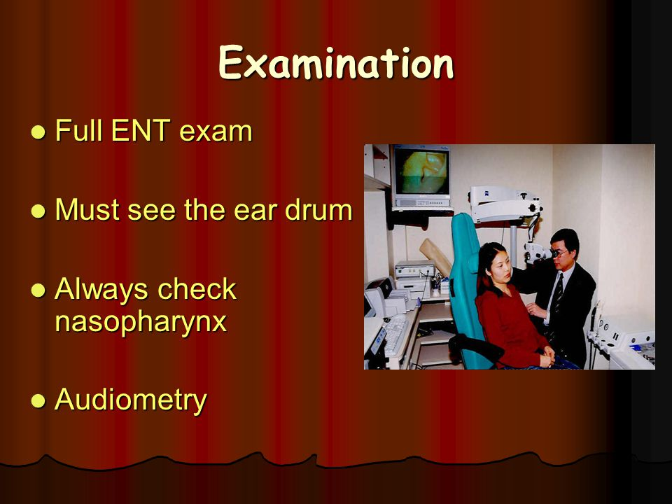 Examination Full ENT exam Must see the ear drum