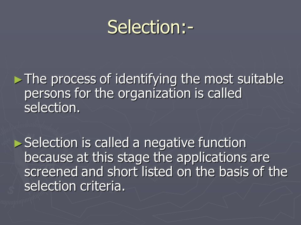 Selection:- The process of identifying the most suitable persons for the organization is called selection.
