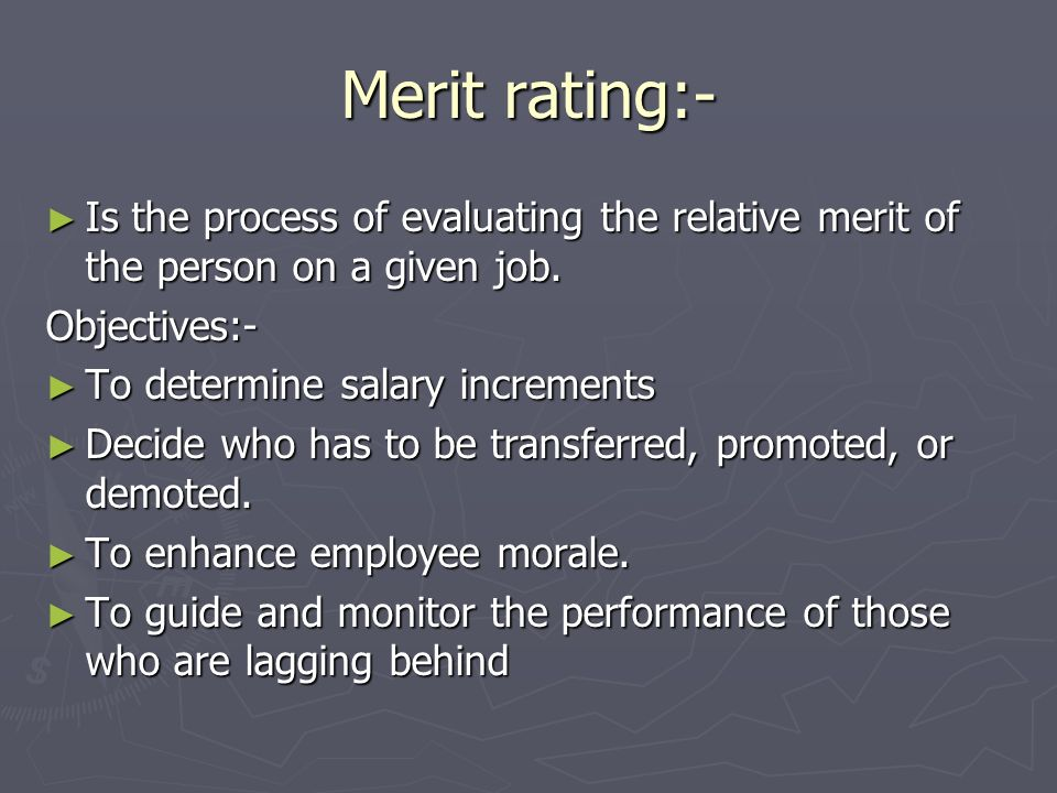 Merit rating:- Is the process of evaluating the relative merit of the person on a given job. Objectives:-