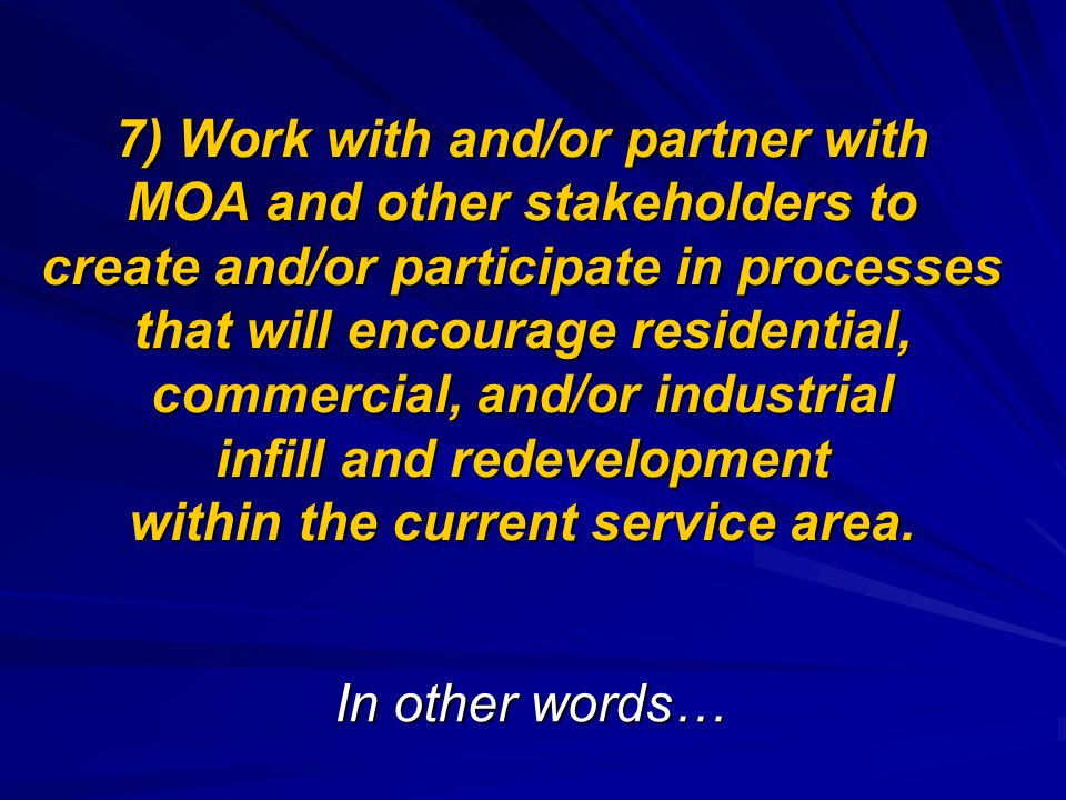7) Work with and/or partner with MOA and other stakeholders to create and/or participate in processes that will encourage residential, commercial, and/or industrial infill and redevelopment within the current service area.