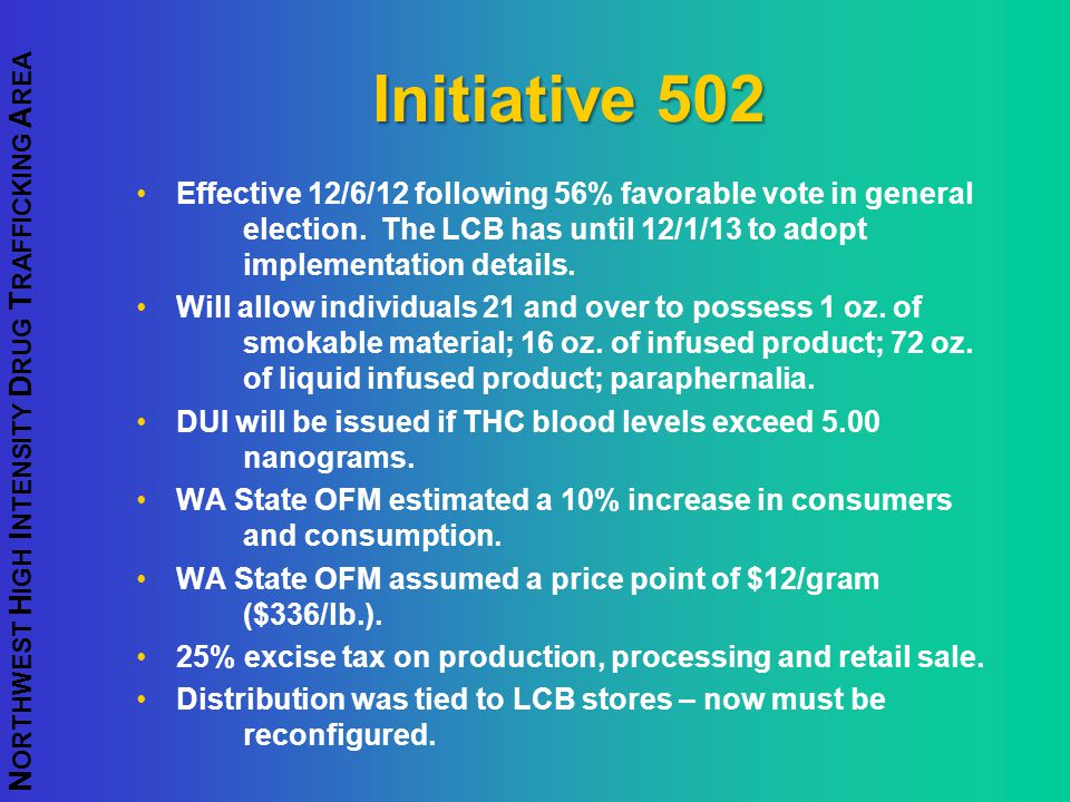 Initiative 502 Effective 12/6/12 following 56% favorable vote in general election. The LCB has until 12/1/13 to adopt implementation details.