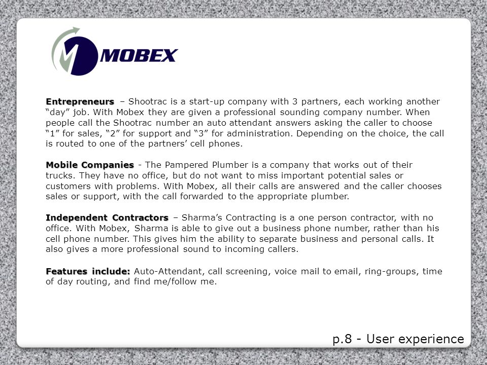 Entrepreneurs – Shootrac is a start-up company with 3 partners, each working another day job. With Mobex they are given a professional sounding company number. When people call the Shootrac number an auto attendant answers asking the caller to choose 1 for sales, 2 for support and 3 for administration. Depending on the choice, the call is routed to one of the partners' cell phones.