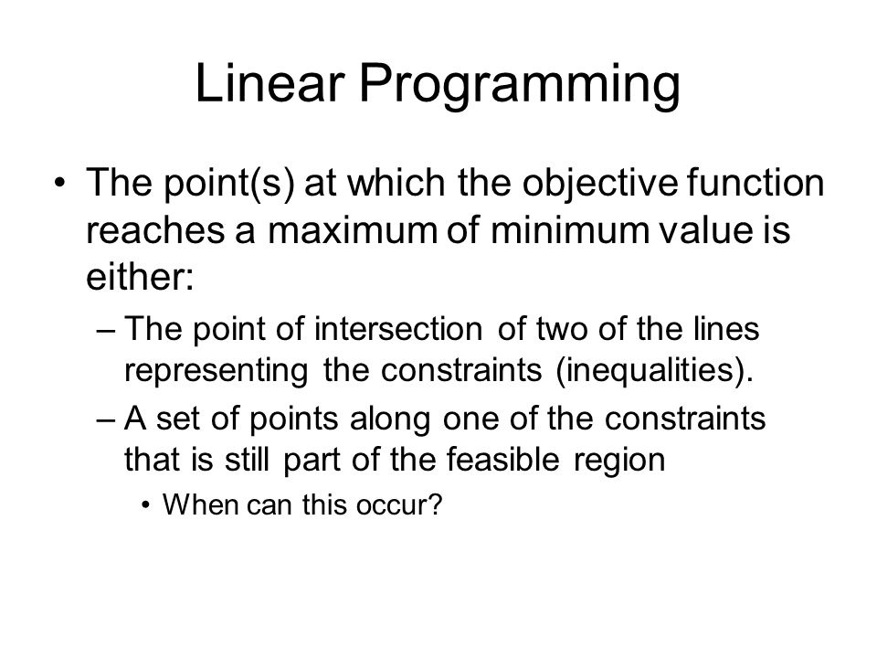 Linear ProgrammingThe point(s) at which the objective function reaches a maximum of minimum value is either: