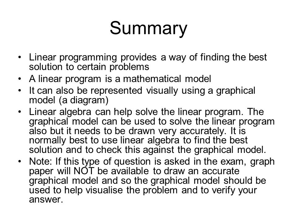 Summary Linear programming provides a way of finding the best solution to certain problems. A linear program is a mathematical model.