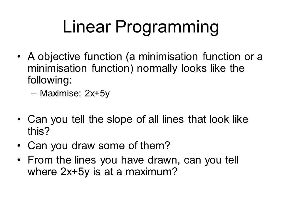 Linear ProgrammingA objective function (a minimisation function or a minimisation function) normally looks like the following: