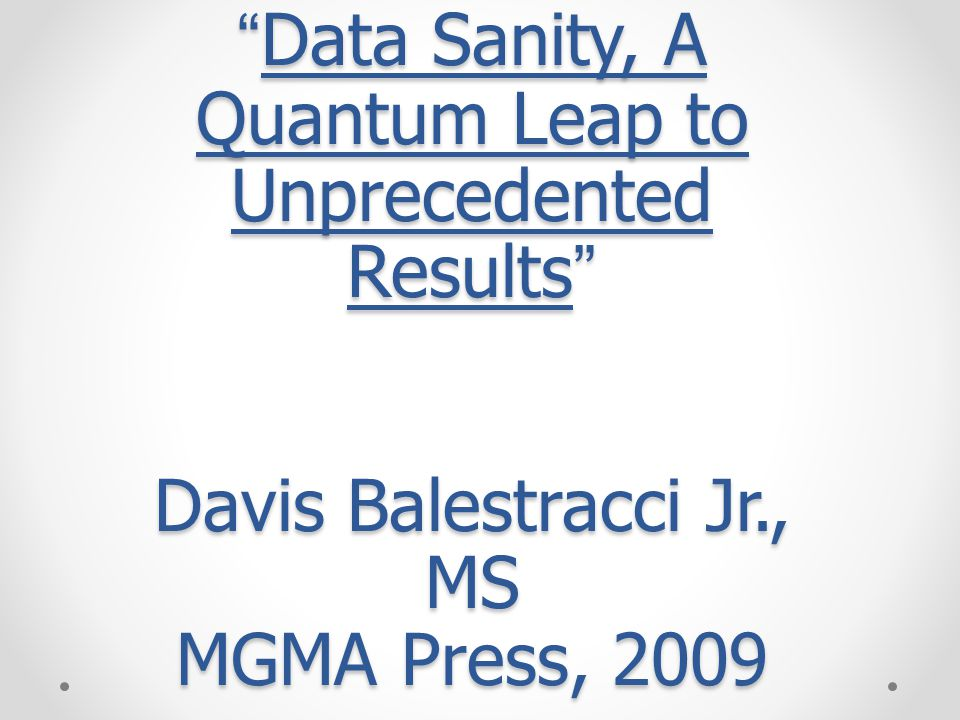 Data Sanity, A Quantum Leap to Unprecedented Results Davis Balestracci Jr., MS MGMA Press, 2009
