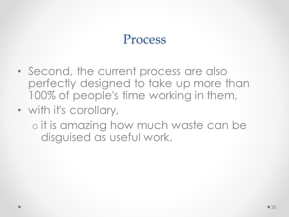 Process Second, the current process are also perfectly designed to take up more than 100% of people s time working in them,